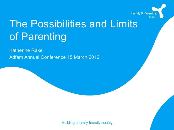 The Possibilities and Limitsof ParentingKatherine RakeAdfam Annual Conference 15 March 2012