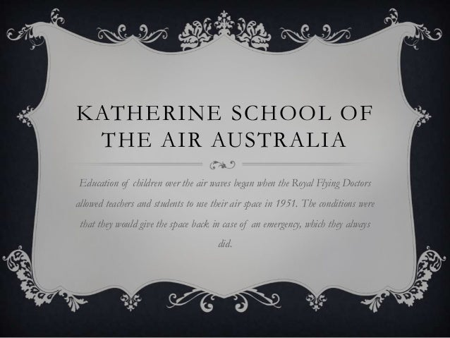 KATHERINE SCHOOL OF THE AIR AUSTRALIA Education of children over the air waves began when the Royal Flying Doctors allowed...