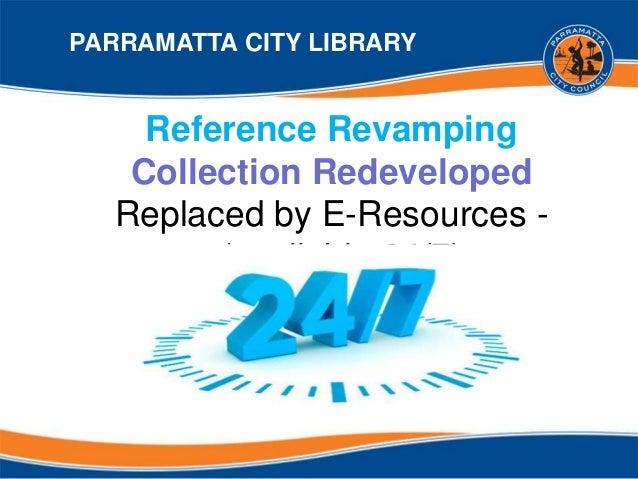 Reference Revamping Collection Redeveloped Replaced by E-Resources - (available 24/7) PARRAMATTA CITY LIBRARY