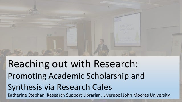 Reaching out with Research: Promoting Academic Scholarship and Synthesis via Research Cafes Katherine Stephan, Research Su...