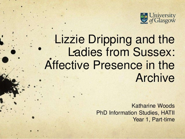 Lizzie Dripping and the Ladies from Sussex: Affective Presence in the Archive Katharine Woods PhD Information Studies, HAT...