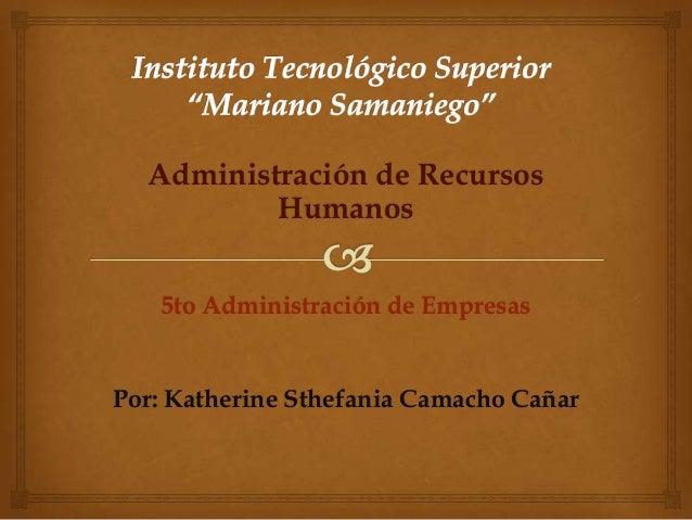 Administración de Recursos Humanos 5to Administración de Empresas Por: Katherine Sthefania Camacho Cañar