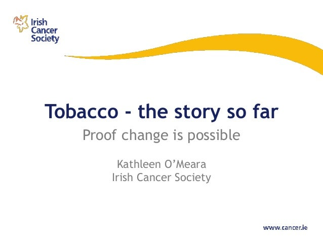 Tobacco - the story so far    Proof change is possible         Kathleen O'Meara        Irish Cancer Society