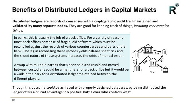 R3 Benefits of Distributed Ledgers in Capital Markets Distributed ledgers are records of consensus with a cryptographic au...