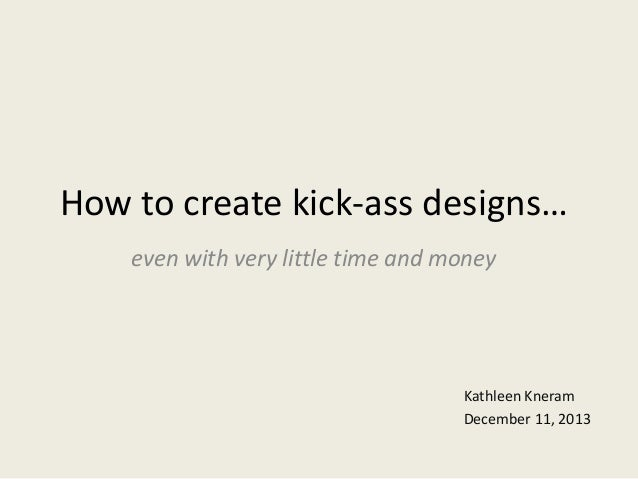 How to create kick-ass designs… even with very little time and money  Kathleen Kneram December 11, 2013