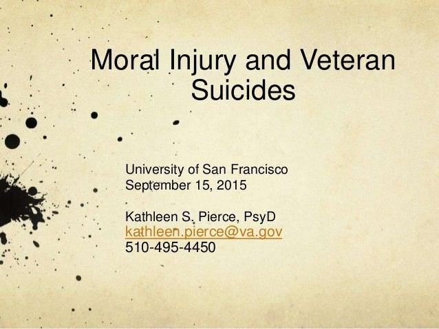 Moral Injury and Veteran Suicides University of San Francisco September 15, 2015 Kathleen S. Pierce, PsyD kathleen.pierce@...