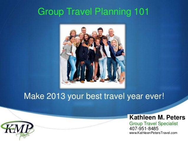 SGroup Travel Planning 101Kathleen M. PetersGroup Travel Specialist407-951-8485www.KathleenPetersTravel.comMake 2013 your ...
