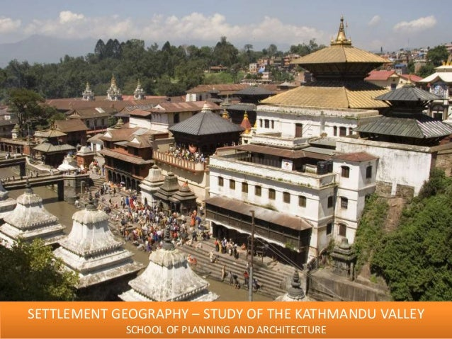 SETTLEMENT GEOGRAPHY – STUDY OF THE KATHMANDU VALLEY SCHOOL OF PLANNING AND ARCHITECTURE