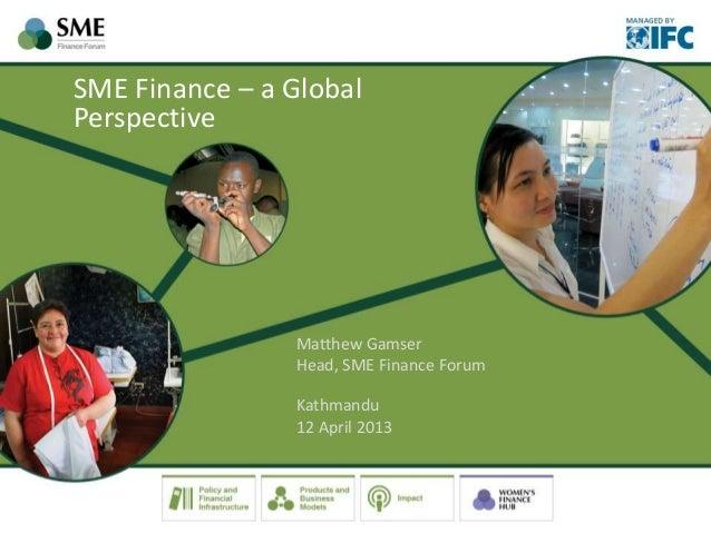 SME Finance – a Global Perspective Matthew Gamser Head, SME Finance Forum Kathmandu 12 April 2013