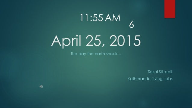 April 25, 2015 The day the earth shook… Sazal Sthapit Kathmandu Living Labs 11:55 AM 6