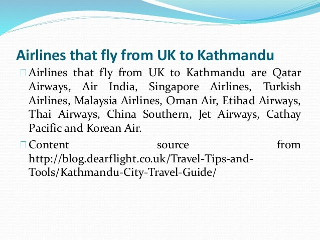Airlines that fly from UK to Kathmandu Airlines that fly from UK to Kathmandu are Qatar Airways, Air India, Singapore Airl...