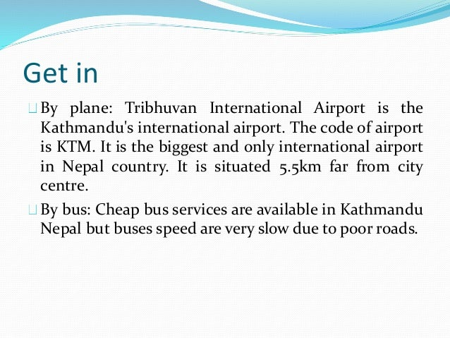 Get in By plane: Tribhuvan International Airport is the Kathmandu's international airport. The code of airport is KTM. It ...