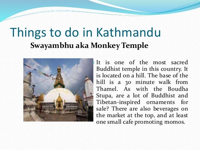 Things to do in Kathmandu It is one of the most sacred Buddhist temple in this country. It is located on a hill. The base ...