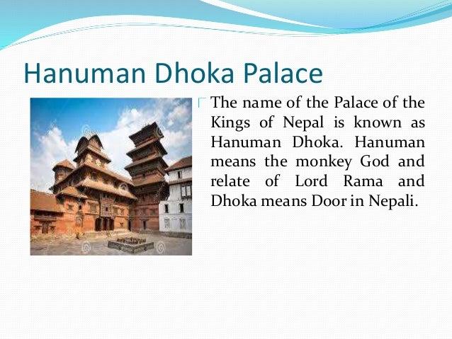 Hanuman Dhoka Palace The name of the Palace of the Kings of Nepal is known as Hanuman Dhoka. Hanuman means the monkey God ...