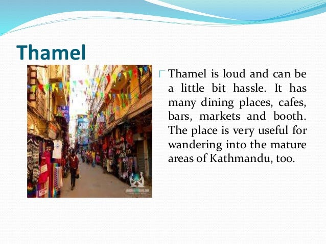 Thamel Thamel is loud and can be a little bit hassle. It has many dining places, cafes, bars, markets and booth. The place...