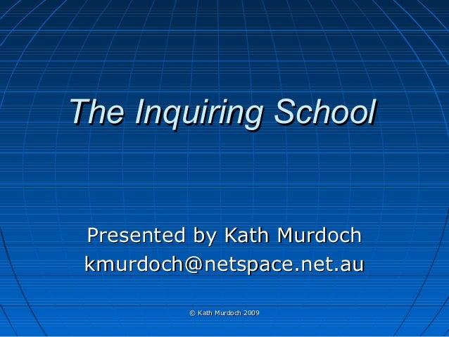 The Inquiring School  Presented by Kath Murdoch kmurdoch@netspace.net.au © Kath Murdoch 2009