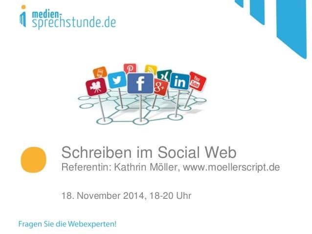 Schreiben im Social Web Referentin: Kathrin Möller, www.moellerscript.de 18. November 2014, 18-20 Uhr