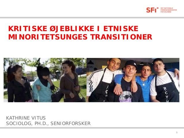 KRITISKE ØJEBLIKKE I ETNISKE MINORITETSUNGES TRANSITIONER  KATHRINE VITUS SOCIOLOG, PH.D., SENIORFORSKER 05-02-2014  1