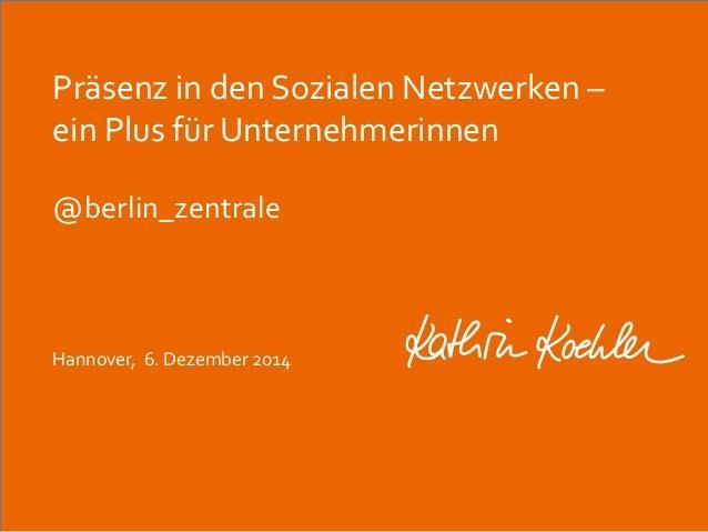 Präsenz in den Sozialen Netzwerken –  ein Plus für Unternehmerinnen  @berlin_zentrale  Hannover, 6. Dezember 2014