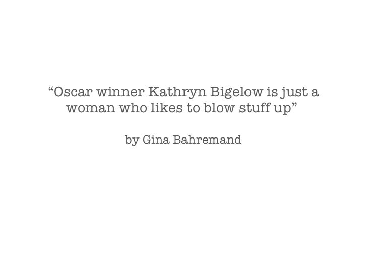 """"""" Oscar winner Kathryn Bigelow is just a woman who likes to blow stuff up""""  by Gina Bahremand"""