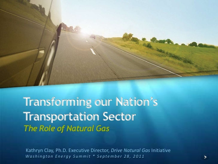 Transforming our Nation's Transportation SectorThe Role of Natural Gas<br />Kathryn Clay, Ph.D. Executive Director, Drive ...