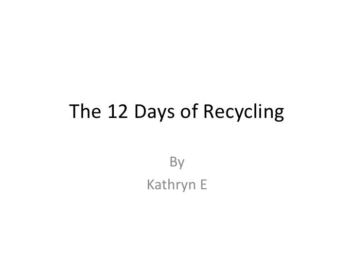 The 12 Days of Recycling<br />By<br />Kathryn E<br />