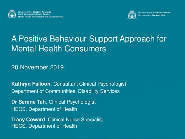 A Positive Behaviour Support Approach for Mental Health Consumers 20 November 2019 Kathryn Falloon, Consultant Clinical Ps...