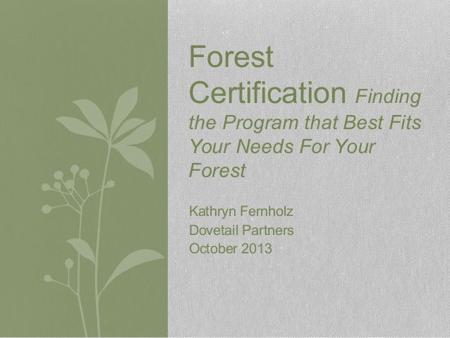 Kathryn Fernholz Dovetail Partners October 2013 Forest Certification Finding the Program that Best Fits Your Needs For You...