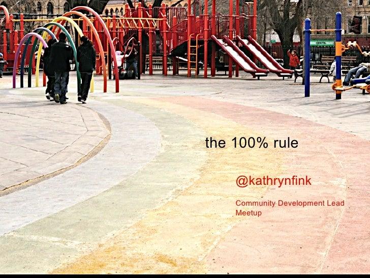 the 100% rule @kathrynfink Community Development Lead Meetup