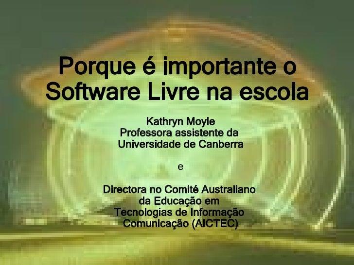 Porque é importante o  Porque é importante o Software Livre na escola              Kathryn Moyle         Professora assist...