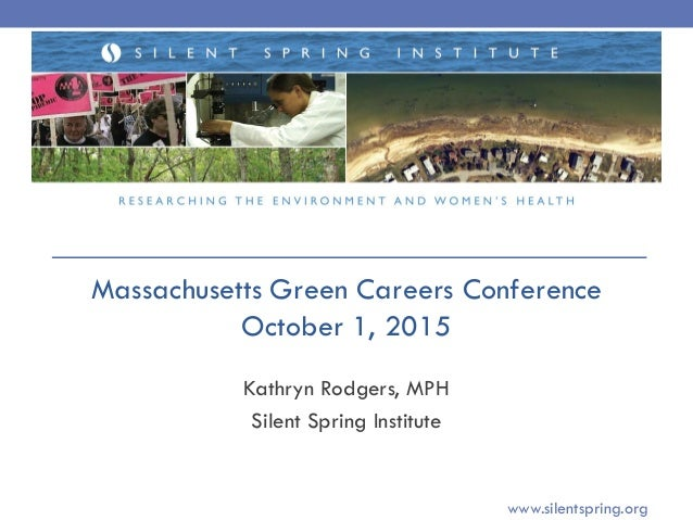Kathryn Rodgers, MPH Silent Spring Institute www.silentspring.org Massachusetts Green Careers Conference October 1, 2015