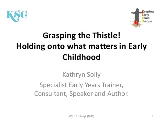 Grasping the Thistle! Holding onto what matters in Early Childhood Kathryn Solly Specialist Early Years Trainer, Consultan...