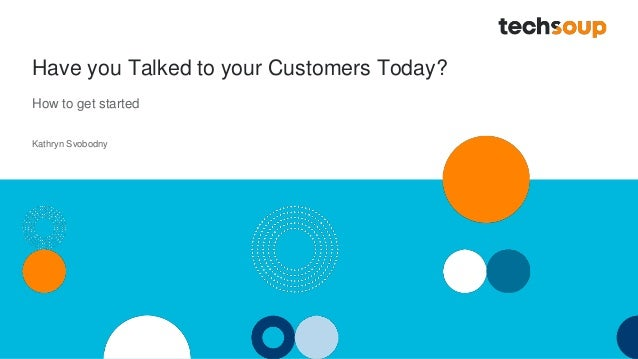 Have you Talked to your Customers Today? How to get started Kathryn Svobodny