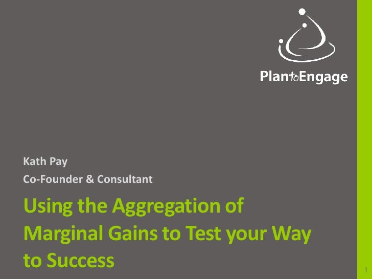 Kath PayCo-Founder & ConsultantUsing the Aggregation ofMarginal Gains to Test your Wayto Success                        1