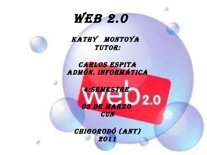 Web 2.0 <ul><li>kathy  Montoya  tutor: </li></ul><ul><li>Carlos espita admón. informática </li></ul><ul><li>4:semestre  </...