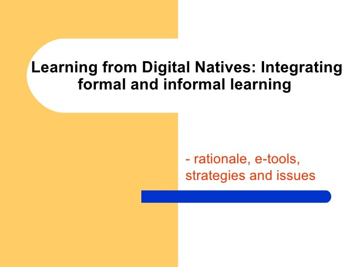 Learning from Digital Natives: Integrating formal and informal learning  - rationale, e-tools, strategies and issues