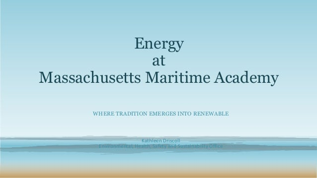Energy at Massachusetts Maritime Academy WHERE TRADITION EMERGES INTO RENEWABLE Kathleen Driscoll Environmental, Health, S...