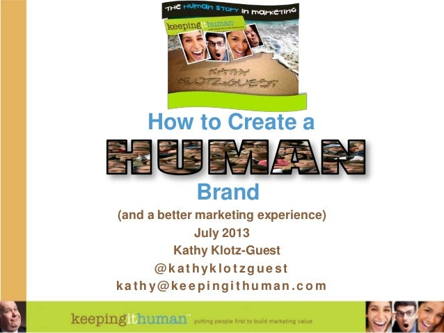 How to Create a Brand (and a better marketing experience) July 2013 Kathy Klotz-Guest @kathyklotz guest kat hy@keepingit h...