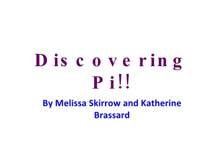 Discovering Pi!! By Melissa Skirrow and Katherine Brassard