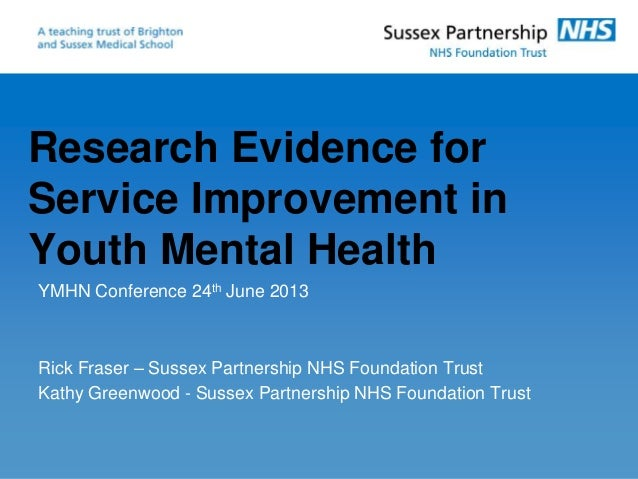 Research Evidence for Service Improvement in Youth Mental Health YMHN Conference 24th June 2013 Rick Fraser – Sussex Partn...