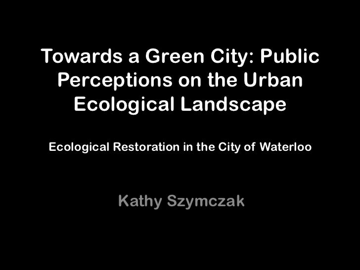 Towards a Green City: Public Perceptions on the Urban   Ecological LandscapeEcological Restoration in the City of Waterloo...