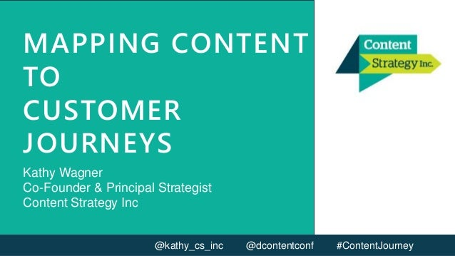 MAPPING CONTENT TO CUSTOMER JOURNEYS Kathy Wagner Co-Founder & Principal Strategist Content Strategy Inc @kathy_cs_inc @dc...
