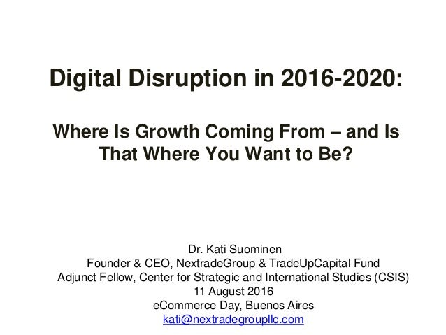 Digital Disruption in 2016-2020: Where Is Growth Coming From – and Is That Where You Want to Be? Dr. Kati Suominen Founder...