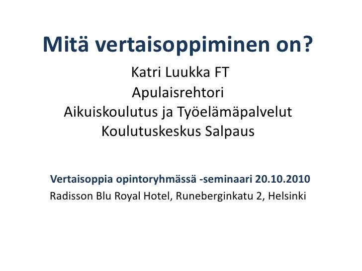 Mitä vertaisoppiminen on? Katri Luukka FTApulaisrehtori Aikuiskoulutus ja TyöelämäpalvelutKoulutuskeskus SalpausVertaisopp...