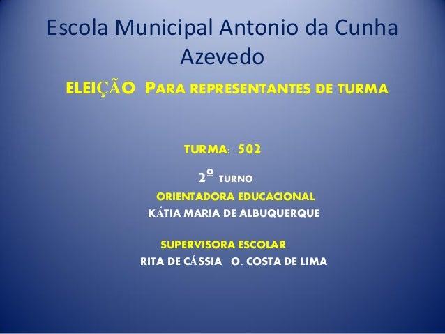 Escola Municipal Antonio da Cunha Azevedo ELEIÇÃO PARA REPRESENTANTES DE TURMA TURMA: 502 2º TURNO ORIENTADORA EDUCACIONAL...