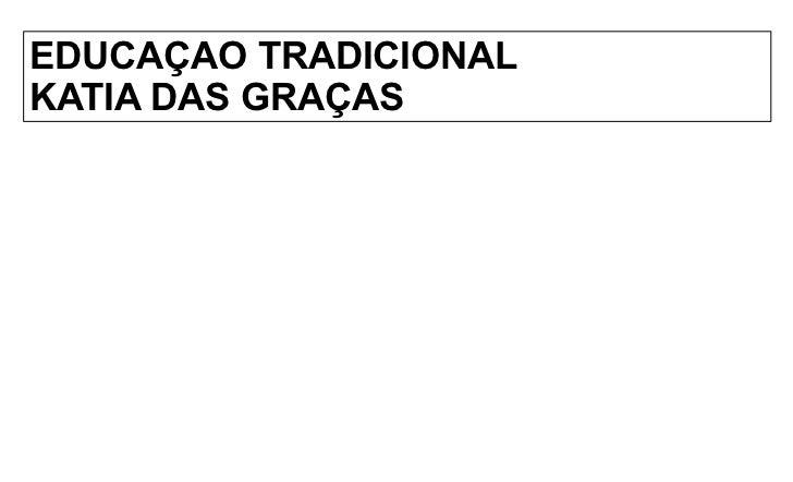 EDUCAÇAO TRADICIONAL        KATIA DAS GRAÇAS