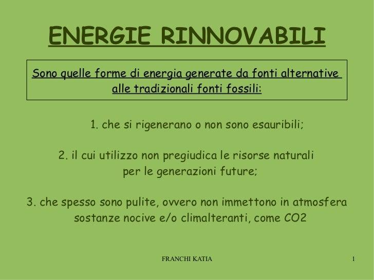 ENERGIE RINNOVABILI 1. che si rigenerano o non sono esauribili; 2. il cui utilizzo non pregiudica le risorse naturali  per...