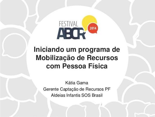 Iniciando um programa de Mobilização de Recursos com Pessoa Física Kátia Gama Gerente Captação de Recursos PF Aldeias Infa...