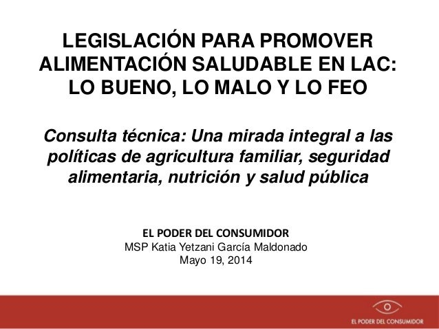 LEGISLACIÓN PARA PROMOVER ALIMENTACIÓN SALUDABLE EN LAC: LO BUENO, LO MALO Y LO FEO EL PODER DEL CONSUMIDOR MSP Katia Yetz...