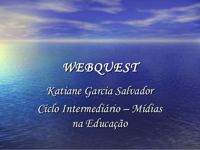 WEBQUESTWEBQUESTKatiane Garcia SalvadorKatiane Garcia SalvadorCiclo Intermediário – MídiasCiclo Intermediário – Mídiasna E...